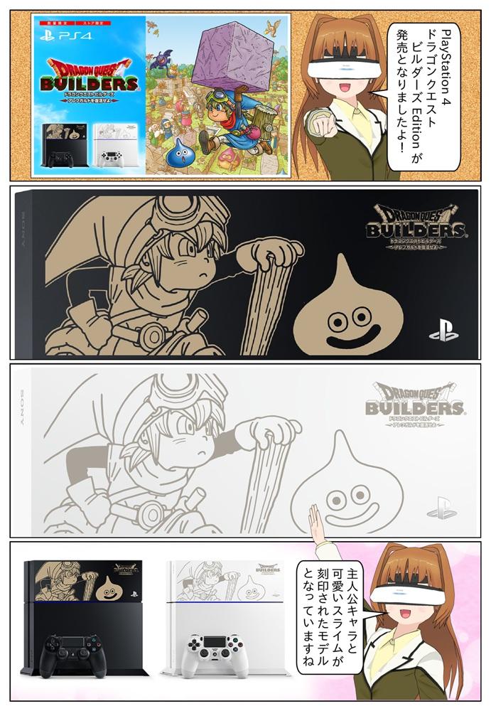 『ドラゴンクエストビルダーズ アレフガルドを復活せよ』の発売を記念して、PlayStation 4 限定刻印モデル ドラゴンクエストビルダーズ エディションが発売。主人公キャラと可愛いスライムがHDDベイカバーに刻印されています。